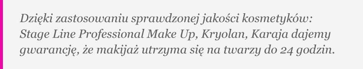 Dzięki zastosowaniu sprawdzonej jakości kosmetyków: Stage Line Professional Make Up, Kryolan, Karaja dajemy gwarancję, że makijaż utrzyma się na twarzy do 24 godzin.